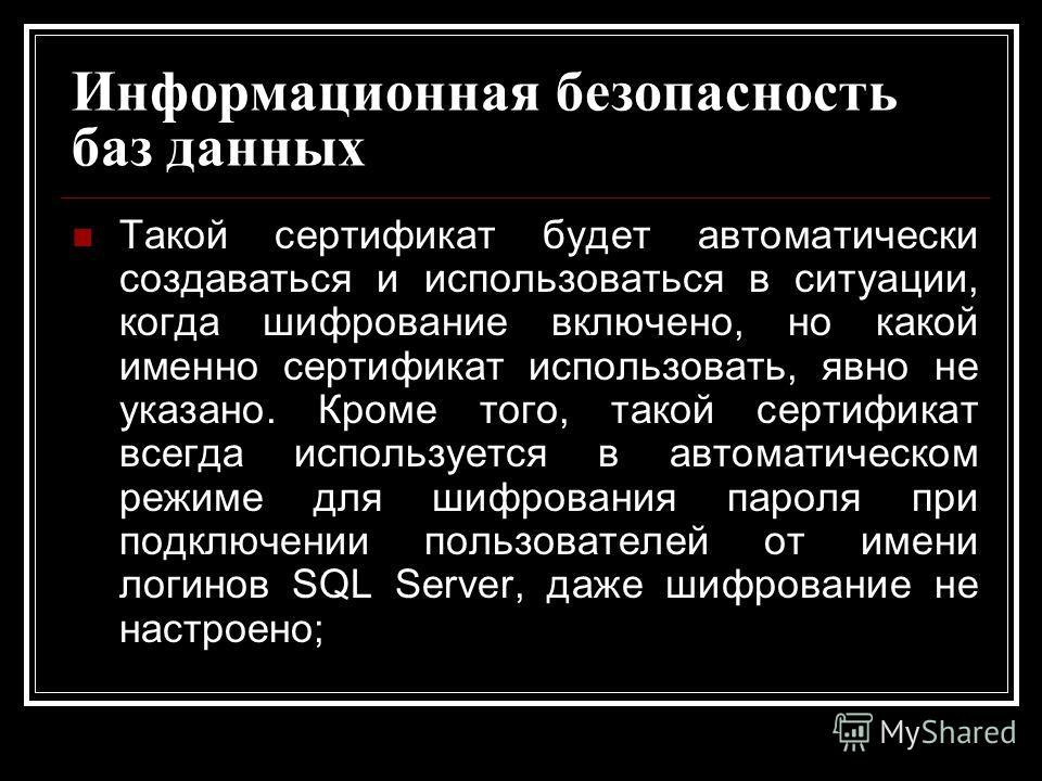 Информационная безопасность баз данных Такой сертификат будет автоматически создаваться и использоваться в ситуации, когда шифрование включено, но какой именно сертификат использовать, явно не указано. Кроме того, такой сертификат всегда используется