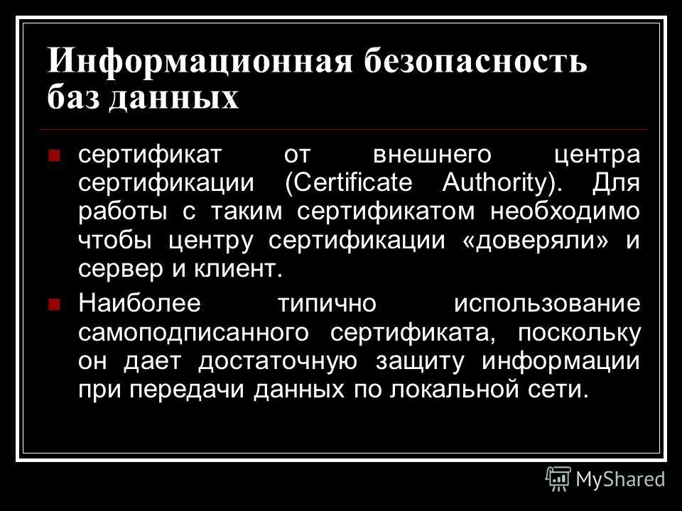 Информационная безопасность баз данных сертификат от внешнего центра сертификации (Certificate Authority). Для работы с таким сертификатом необходимо чтобы центру сертификации «доверяли» и сервер и клиент. Наиболее типично использование самоподписанн