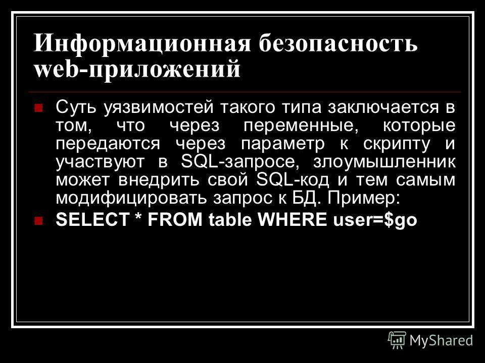 Информационная безопасность web-приложений Суть уязвимостей такого типа заключается в том, что через переменные, которые передаются через параметр к скрипту и участвуют в SQL-запросе, злоумышленник может внедрить свой SQL-код и тем самым модифицирова