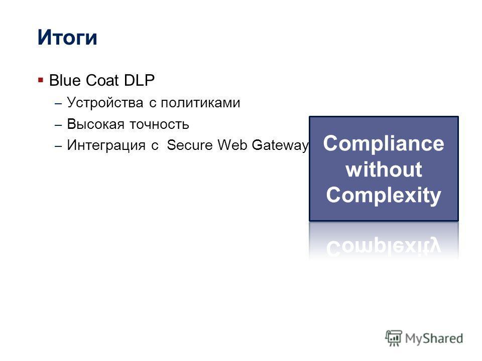 Итоги Blue Coat DLP – Устройства с политиками – Высокая точность – Интеграция с Secure Web Gateway