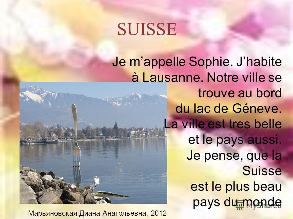 SUISSE Je mappelle Sophie. Jhabite à Lausanne. Notre ville se trouve au bord du lac de Géneve. La ville est tres belle et le pays aussi. Je pense, que la Suisse est le plus beau pays du monde Марьяновская Диана Анатольевна, 2012
