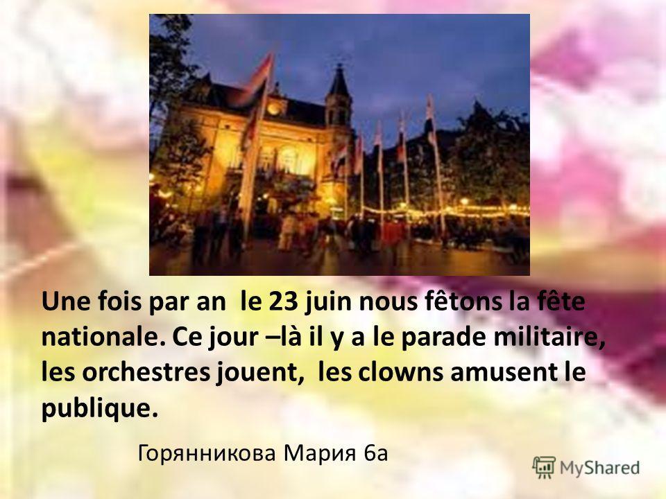 Une fois par an le 23 juin nous fêtons la fête nationale. Ce jour –là il y a le parade militaire, les orchestres jouent, les clowns amusent le publique. Горянникова Мария 6а