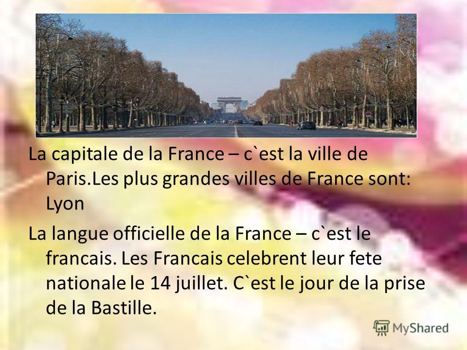 La capitale de la France – c`est la ville de Paris.Les plus grandes villes de France sont: Lyon La langue officielle de la France – c`est le francais. Les Francais celebrent leur fete nationale le 14 juillet. C`est le jour de la prise de la Bastille.