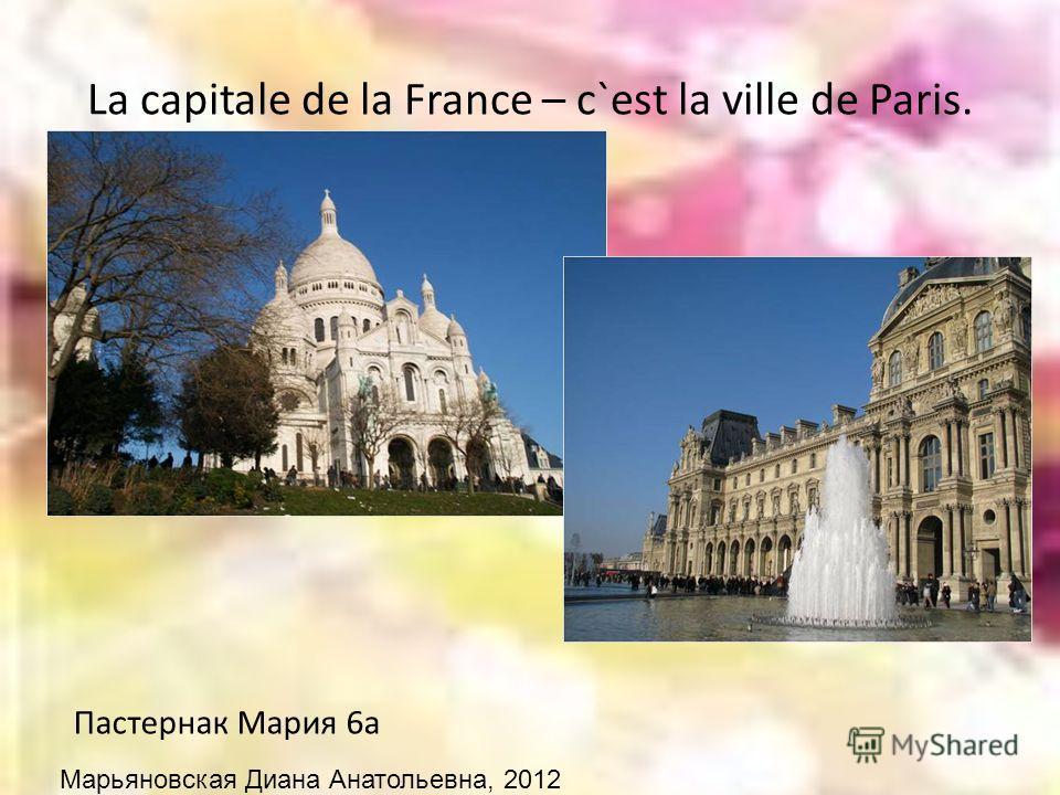 La capitale de la France – c`est la ville de Paris. Пастернак Мария 6а Марьяновская Диана Анатольевна, 2012