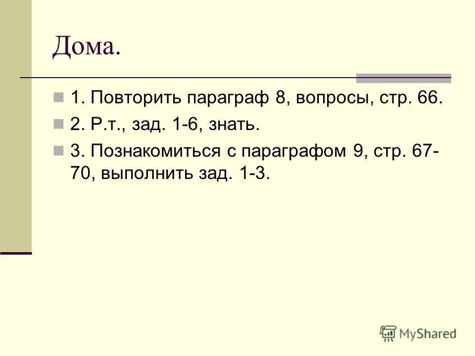 Дома. 1. Повторить параграф 8, вопросы, стр. 66. 2. Р.т., зад. 1-6, знать. 3. Познакомиться с параграфом 9, стр. 67- 70, выполнить зад. 1-3.