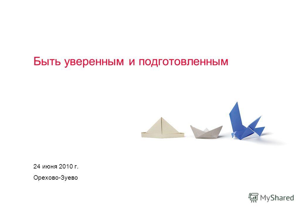Быть уверенным и подготовленным 24 июня 2010 г. Орехово-Зуево