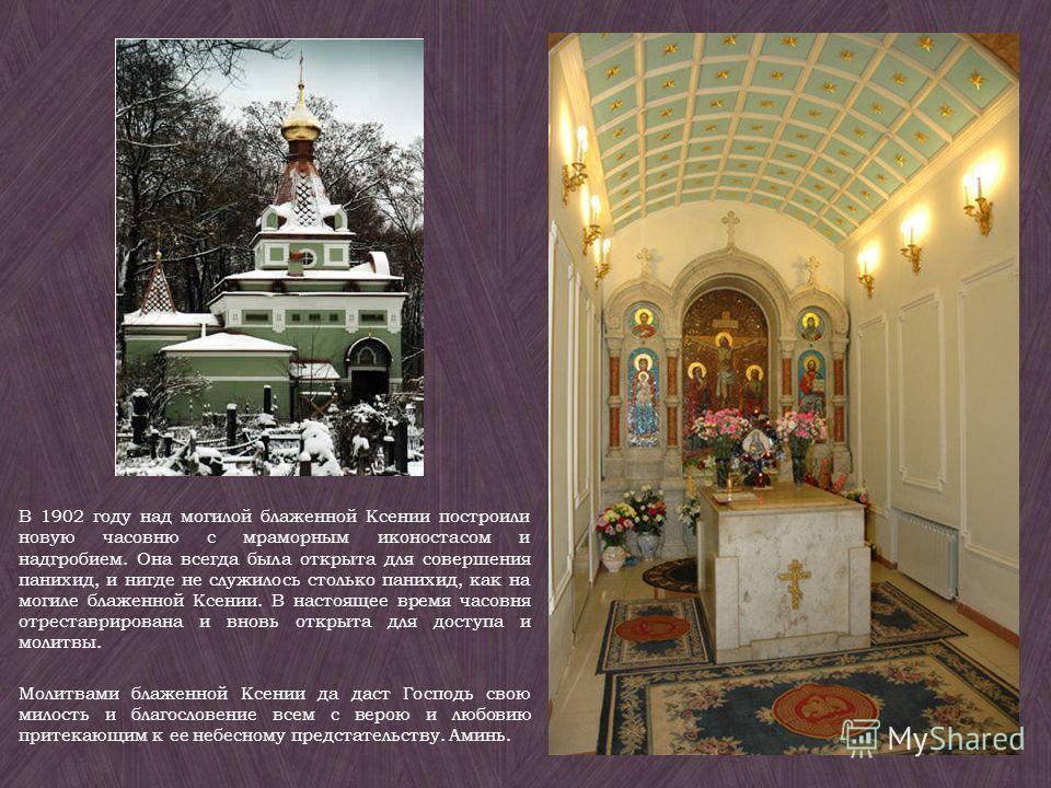 В 1902 году над могилой блаженной Ксении построили новую часовню с мраморным иконостасом и надгробием. Она всегда была открыта для совершения панихид, и нигде не служилось столько панихид, как на могиле блаженной Ксении. В настоящее время часовня отр