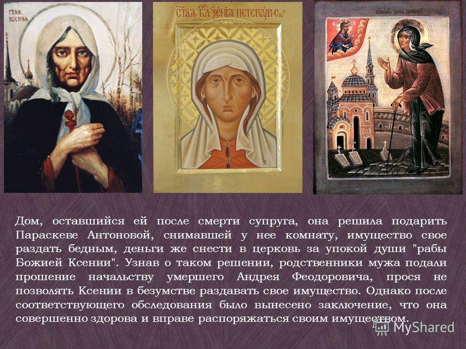 Дом, оставшийся ей после смерти супруга, она решила подарить Параскеве Антоновой, снимавшей у нее комнату, имущество свое раздать бедным, деньги же снести в церковь за упокой души