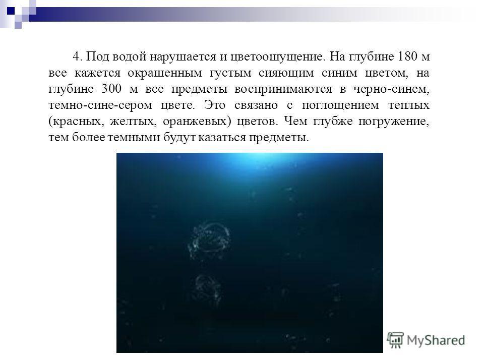 4. Под водой нарушается и цветоощущение. На глубине 180 м все кажется окрашенным густым сияющим синим цветом, на глубине 300 м все предметы воспринимаются в черно-синем, темно-сине-сером цвете. Это связано с поглощением теплых (красных, желтых, оранж
