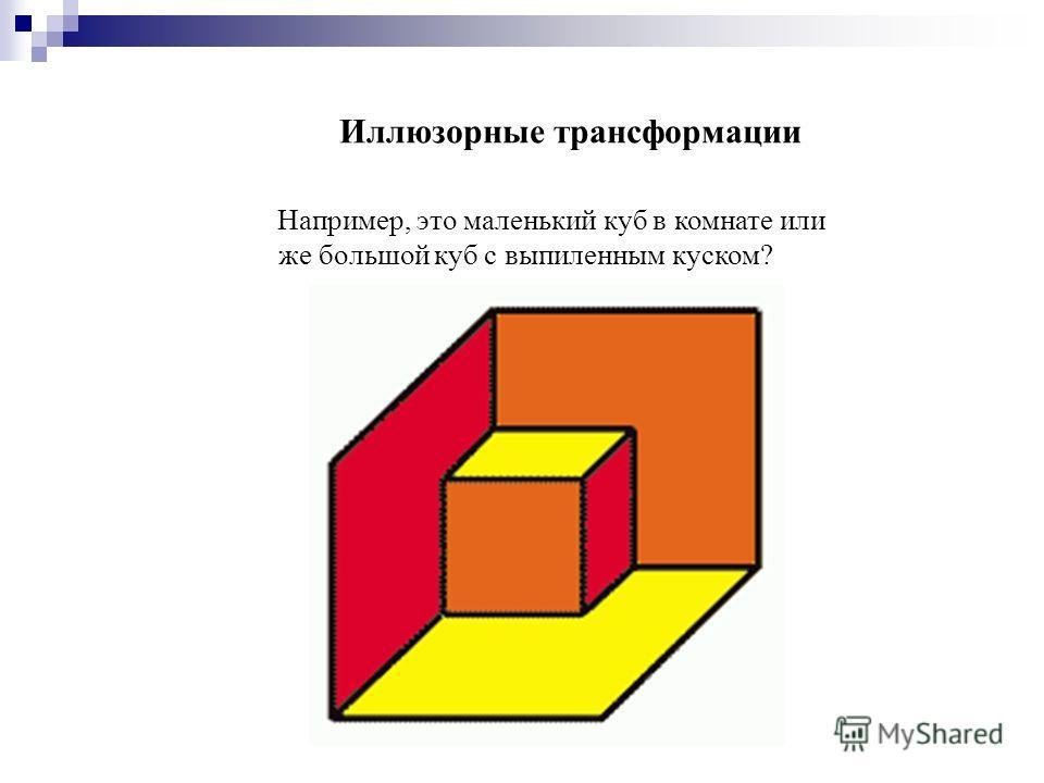 Иллюзорные трансформации Например, это маленький куб в комнате или же большой куб с выпиленным куском?