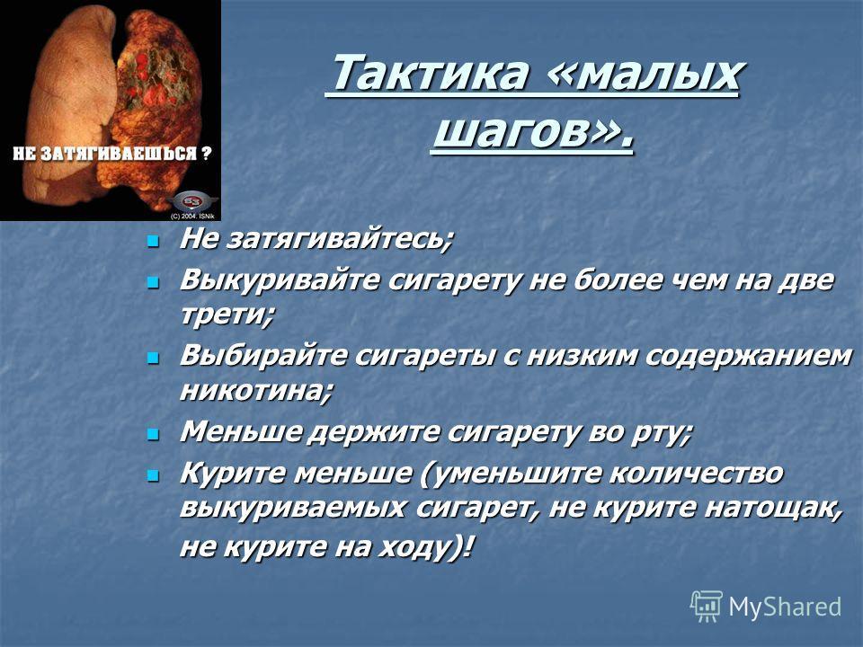 Тактика «малых шагов». Не затягивайтесь; Не затягивайтесь; Выкуривайте сигарету не более чем на две трети; Выкуривайте сигарету не более чем на две трети; Выбирайте сигареты с низким содержанием никотина; Выбирайте сигареты с низким содержанием никот