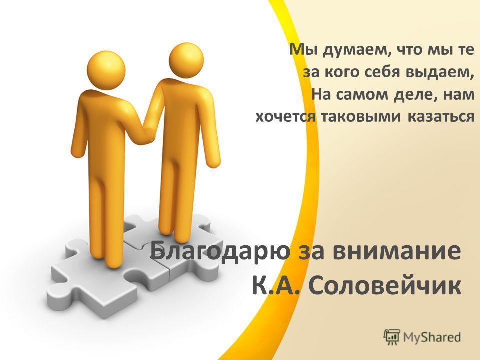 Мы думаем, что мы те за кого себя выдаем, На самом деле, нам хочется таковыми казаться Благодарю за внимание К.А. Соловейчик