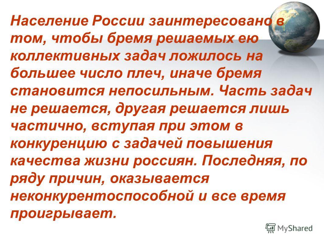 Население России заинтересовано в том, чтобы бремя решаемых ею коллективных задач ложилось на большее число плеч, иначе бремя становится непосильным. Часть задач не решается, другая решается лишь частично, вступая при этом в конкуренцию с задачей пов