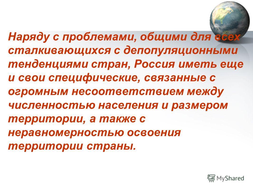 Наряду с проблемами, общими для всех сталкивающихся с депопуляционными тенденциями стран, Россия иметь еще и свои специфические, связанные с огромным несоответствием между численностью населения и размером территории, а также с неравномерностью освое