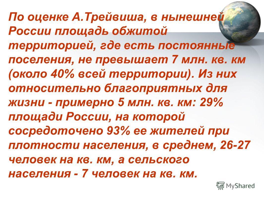 По оценке А.Трейвиша, в нынешней России площадь обжитой территорией, где есть постоянные поселения, не превышает 7 млн. кв. км (около 40% всей территории). Из них относительно благоприятных для жизни - примерно 5 млн. кв. км: 29% площади России, на к