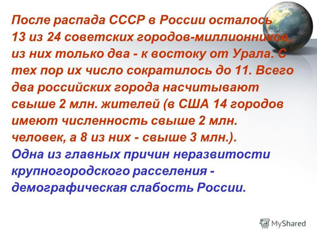 После распада СССР в России осталось 13 из 24 советских городов-миллионников, из них только два - к востоку от Урала. С тех пор их число сократилось до 11. Всего два российских города насчитывают свыше 2 млн. жителей (в США 14 городов имеют численнос