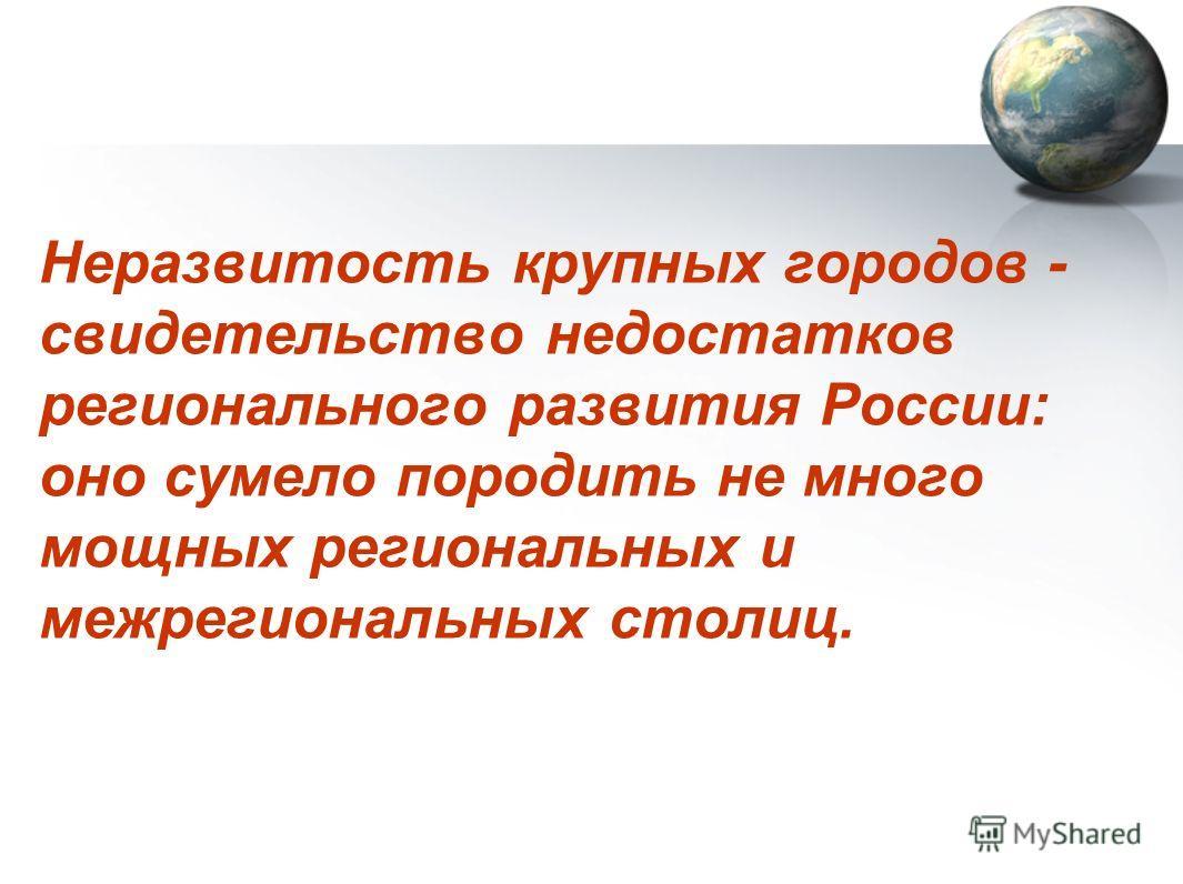 Неразвитость крупных городов - свидетельство недостатков регионального развития России: оно сумело породить не много мощных региональных и межрегиональных столиц.