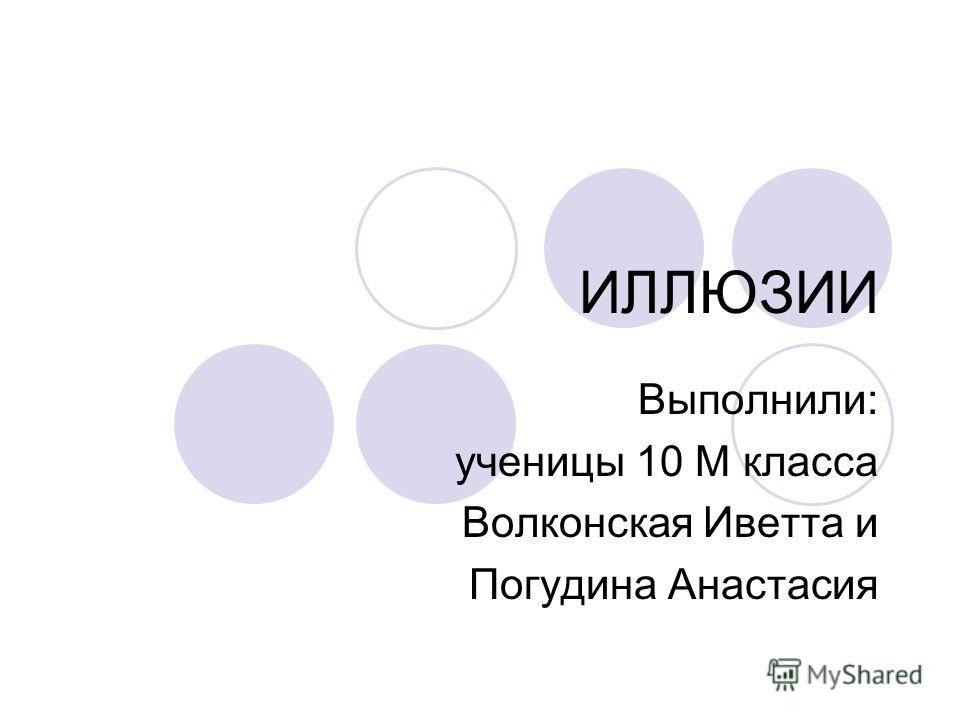 ИЛЛЮЗИИ Выполнили: ученицы 10 М класса Волконская Иветта и Погудина Анастасия