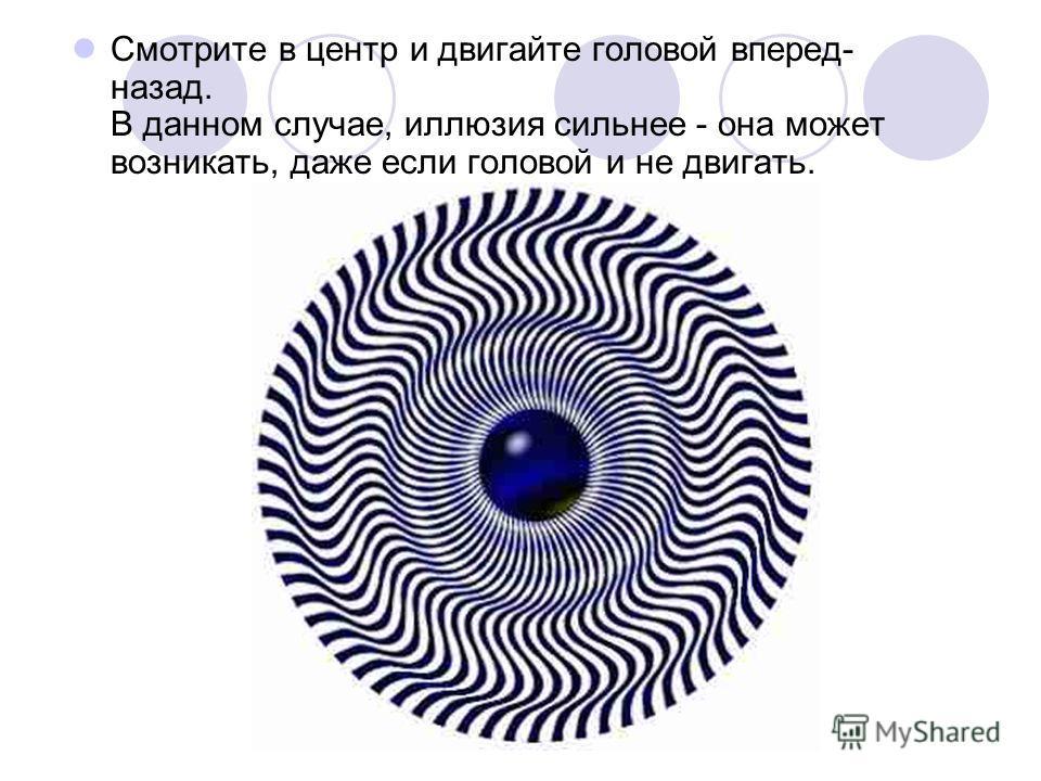 Смотрите в центр и двигайте головой вперед- назад. В данном случае, иллюзия сильнее - она может возникать, даже если головой и не двигать.