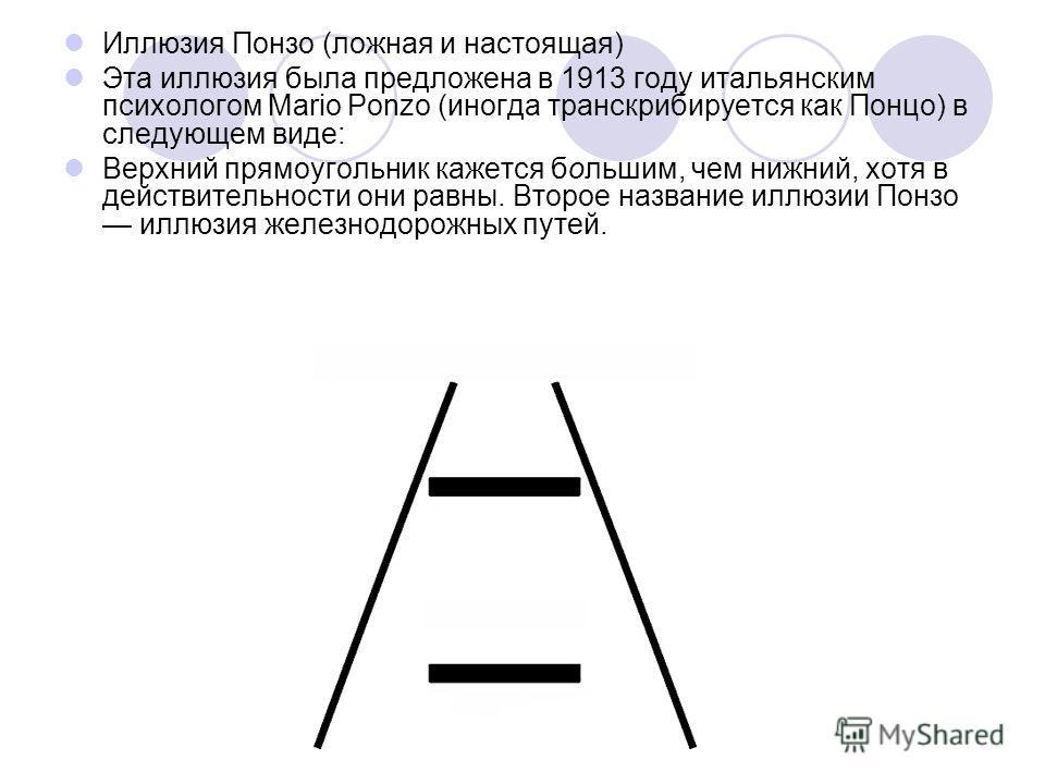 Иллюзия Понзо (ложная и настоящая) Эта иллюзия была предложена в 1913 году итальянским психологом Mario Ponzo (иногда транскрибируется как Понцо) в следующем виде: Верхний прямоугольник кажется большим, чем нижний, хотя в действительности они равны.