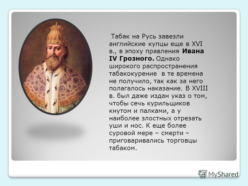 Табак на Русь завезли английские купцы еще в XVI в., в эпоху правления Ивана IV Грозного. Однако широкого распространения табакокурение в те времена не получило, так как за него полагалось наказание. В XVIII в. был даже издан указ о том, чтобы сечь к