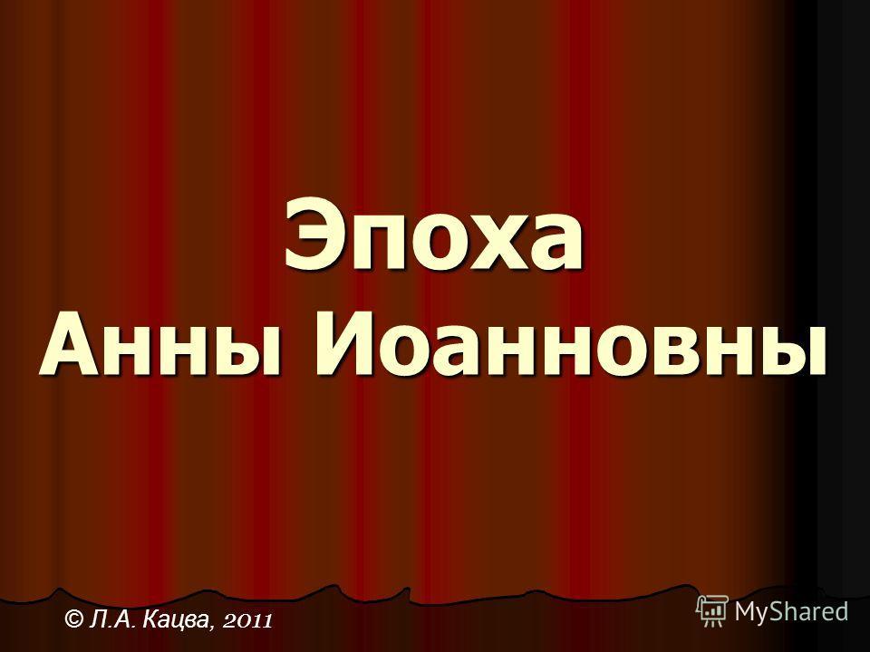 Эпоха Анны Иоанновны © Л.А. Кацва, 2011
