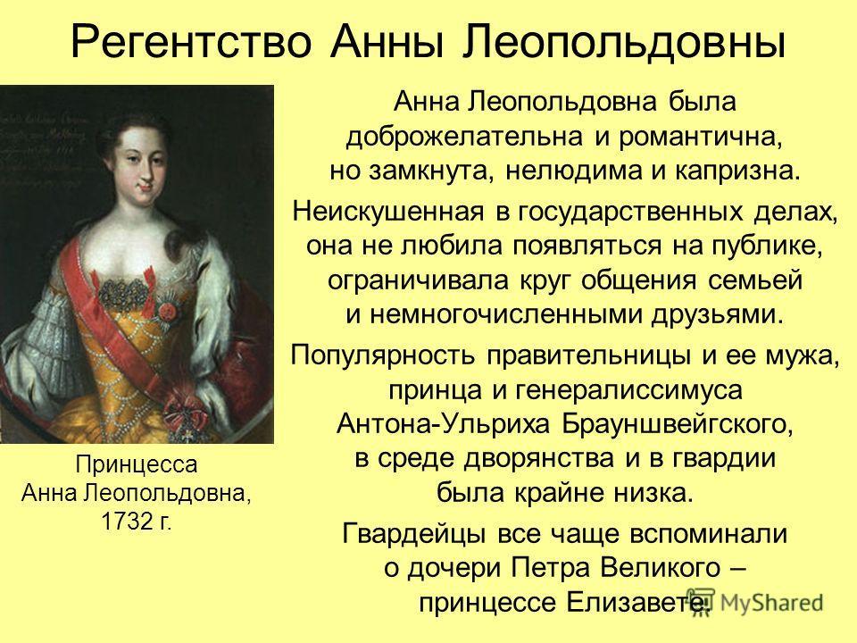 Регентство Анны Леопольдовны Анна Леопольдовна была доброжелательна и романтична, но замкнута, нелюдима и капризна. Неискушенная в государственных делах, она не любила появляться на публике, ограничивала круг общения семьей и немногочисленными друзья
