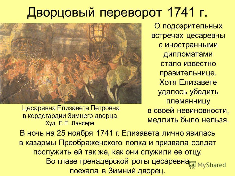 Дворцовый переворот 1741 г. О подозрительных встречах цесаревны с иностранными дипломатами стало известно правительнице. Хотя Елизавете удалось убедить племянницу в своей невиновности, медлить было нельзя. Цесаревна Елизавета Петровна в кордегардии З