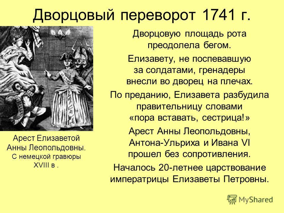 Дворцовый переворот 1741 г. Дворцовую площадь рота преодолела бегом. Елизавету, не поспевавшую за солдатами, гренадеры внесли во дворец на плечах. По преданию, Елизавета разбудила правительницу словами «пора вставать, сестрица!» Арест Анны Леопольдов
