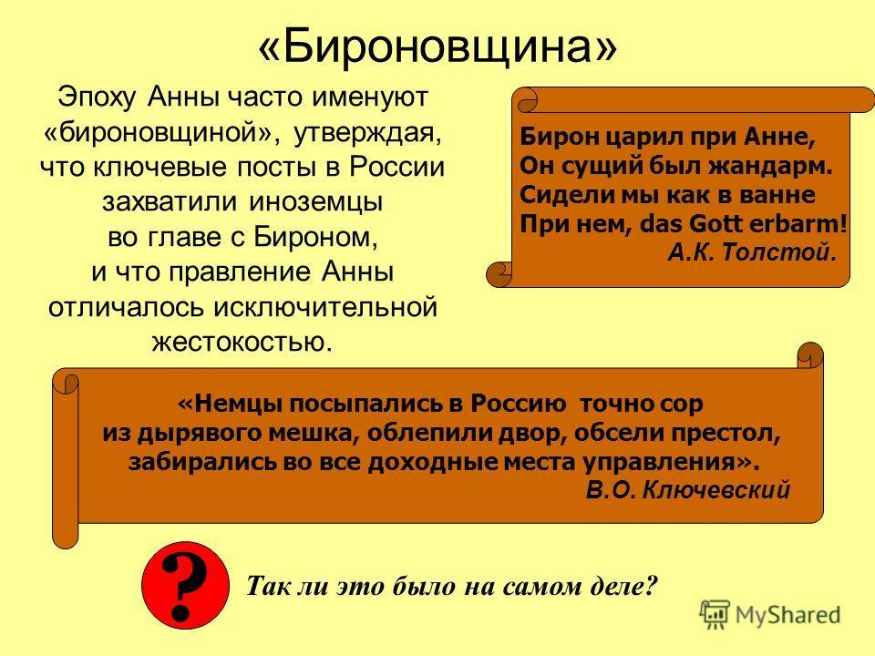«Бироновщина» Эпоху Анны часто именуют «бироновщиной», утверждая, что ключевые посты в России захватили иноземцы во главе с Бироном, и что правление Анны отличалось исключительной жестокостью. Бирон царил при Анне, Он сущий был жандарм. Сидели мы как