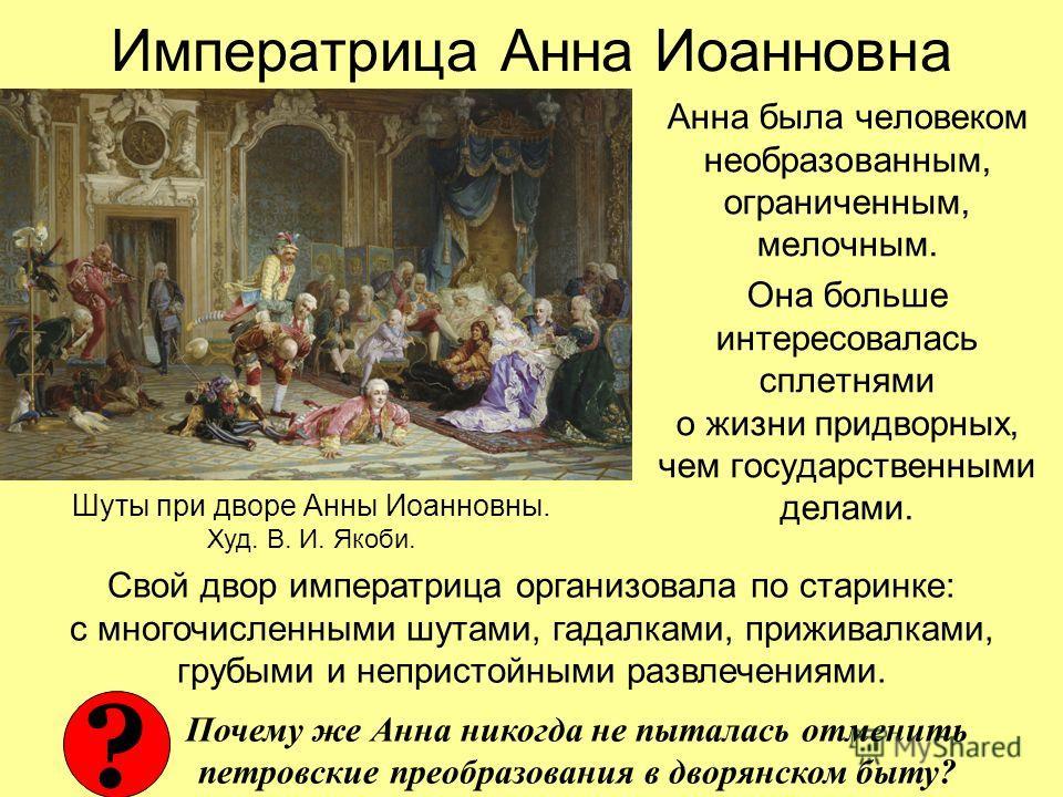 Императрица Анна Иоанновна Анна была человеком необразованным, ограниченным, мелочным. Она больше интересовалась сплетнями о жизни придворных, чем государственными делами. Шуты при дворе Анны Иоанновны. Худ. В. И. Якоби. Свой двор императрица организ