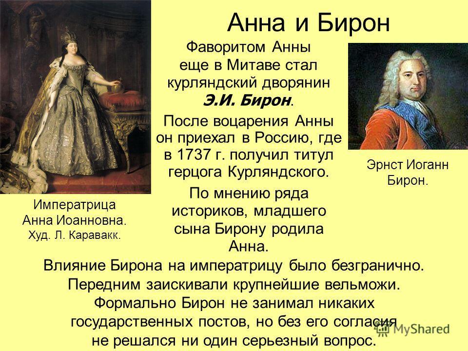 Анна и Бирон Фаворитом Анны еще в Митаве стал курляндский дворянин Э.И. Бирон. После воцарения Анны он приехал в Россию, где в 1737 г. получил титул герцога Курляндского. По мнению ряда историков, младшего сына Бирону родила Анна. Императрица Анна Ио