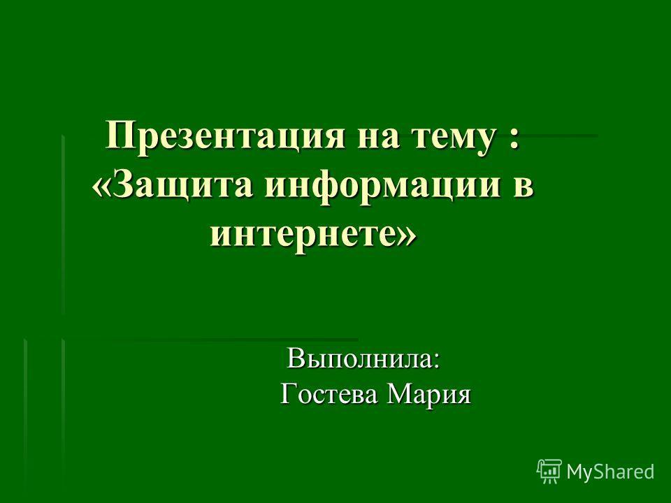 Презентация на тему : «Защита информации в интернете» Выполнила: Гостева Мария