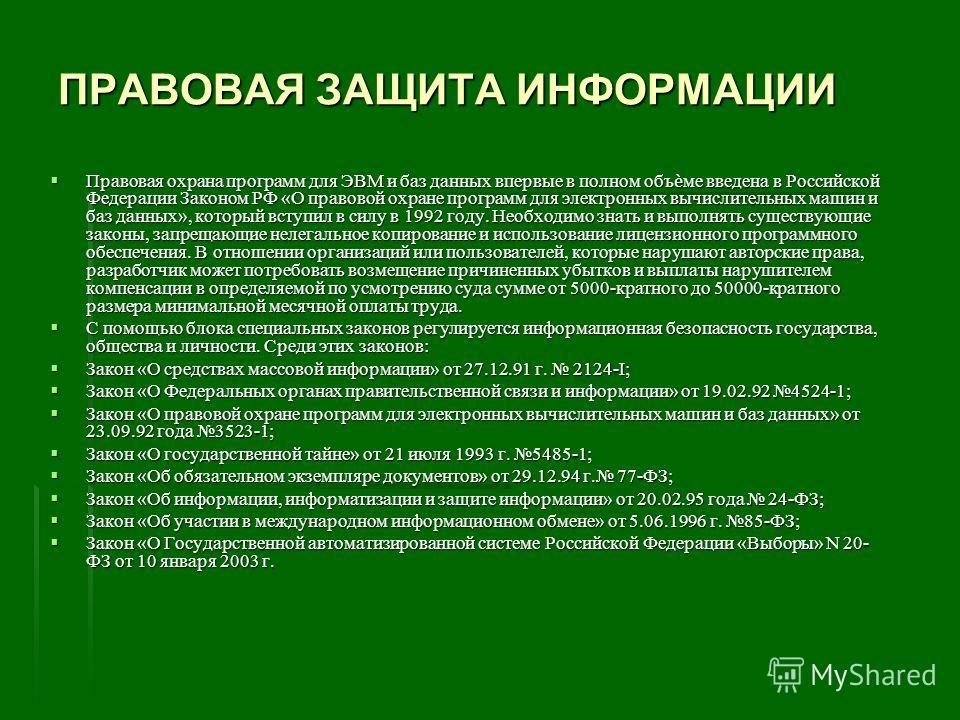 ПРАВОВАЯ ЗАЩИТА ИНФОРМАЦИИ Правовая охрана программ для ЭВМ и баз данных впервые в полном объме введена в Российской Федерации Законом РФ «О правовой охране программ для электронных вычислительных машин и баз данных», который вступил в силу в 1992 го