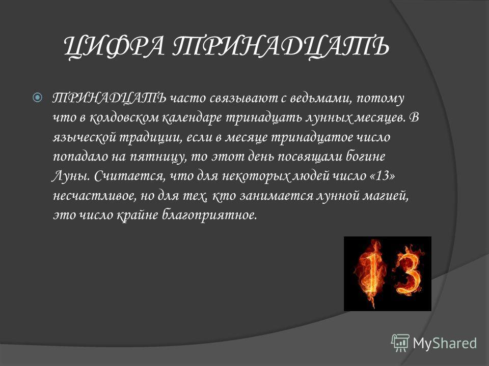 ЦИФРА ТРИНАДЦАТЬ ТРИНАДЦАТЬ часто связывают с ведьмами, потому что в колдовском календаре тринадцать лунных месяцев. В языческой традиции, если в месяце тринадцатое число попадало на пятницу, то этот день посвящали богине Луны. Считается, что для нек