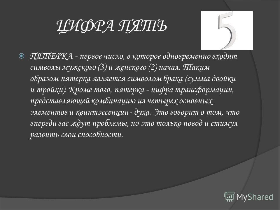 ЦИФРА ПЯТЬ ПЯТЕРКА - первое число, в которое одновременно входят символы мужского (3) и женского (2) начал. Таким образом пятерка является символом брака (сумма двойки и тройки). Кроме того, пятерка - цифра трансформации, представляющей комбинацию из