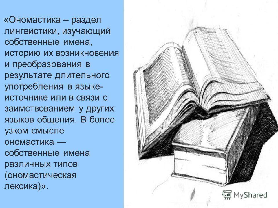 «Ономастика – раздел лингвистики, изучающий собственные имена, историю их возникновения и преобразования в результате длительного употребления в языке- источнике или в связи с заимствованием у других языков общения. В более узком смысле ономастика со