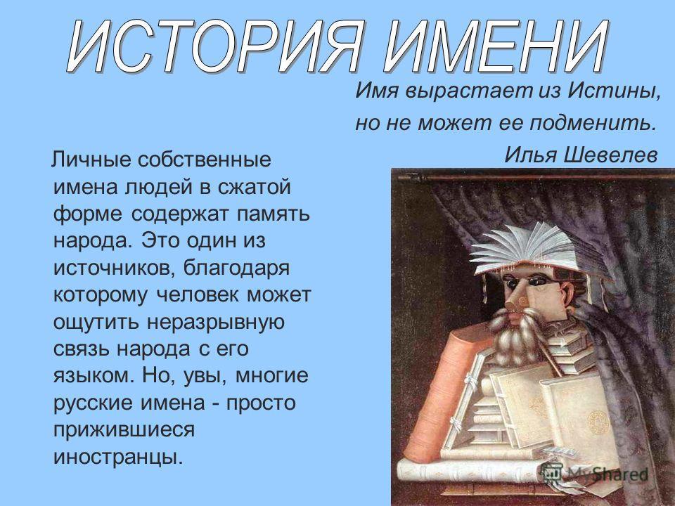 Имя вырастает из Истины, но не может ее подменить. Илья Шевелев Личные собственные имена людей в сжатой форме содержат память народа. Это один из источников, благодаря которому человек может ощутить неразрывную связь народа с его языком. Но, увы, мно