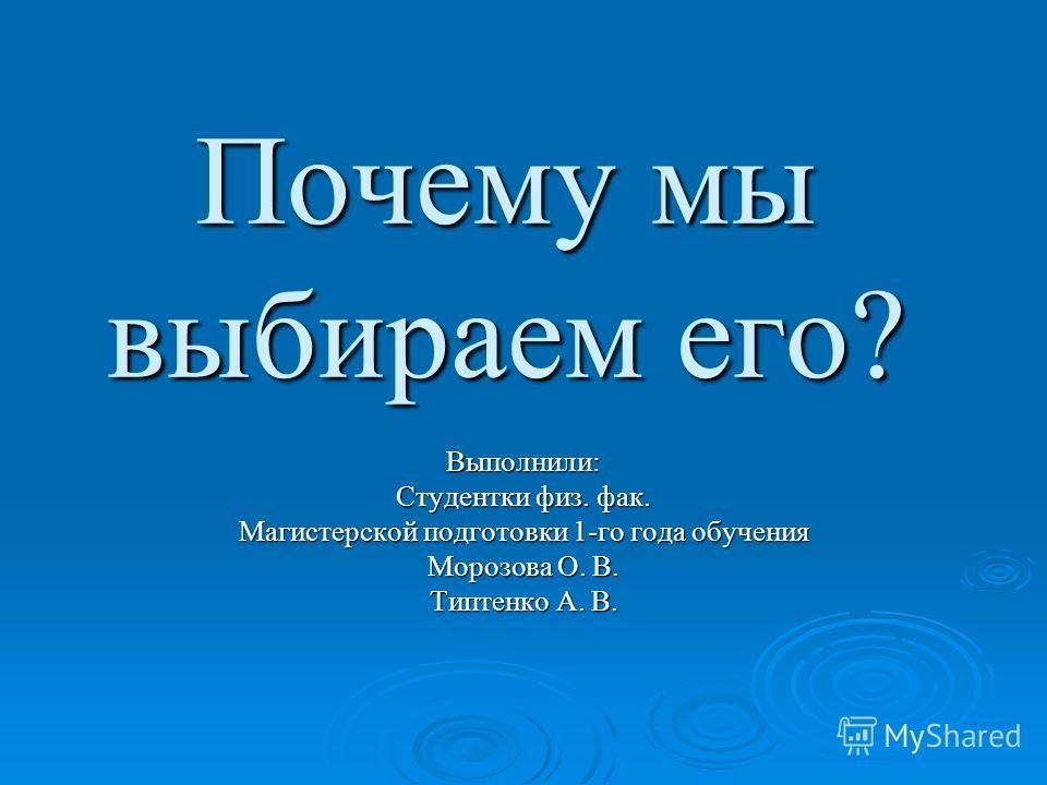 Почему мы выбираем его? Выполнили: Студентки физ. фак. Магистерской подготовки 1-го года обучения Морозова О. В. Типтенко А. В.