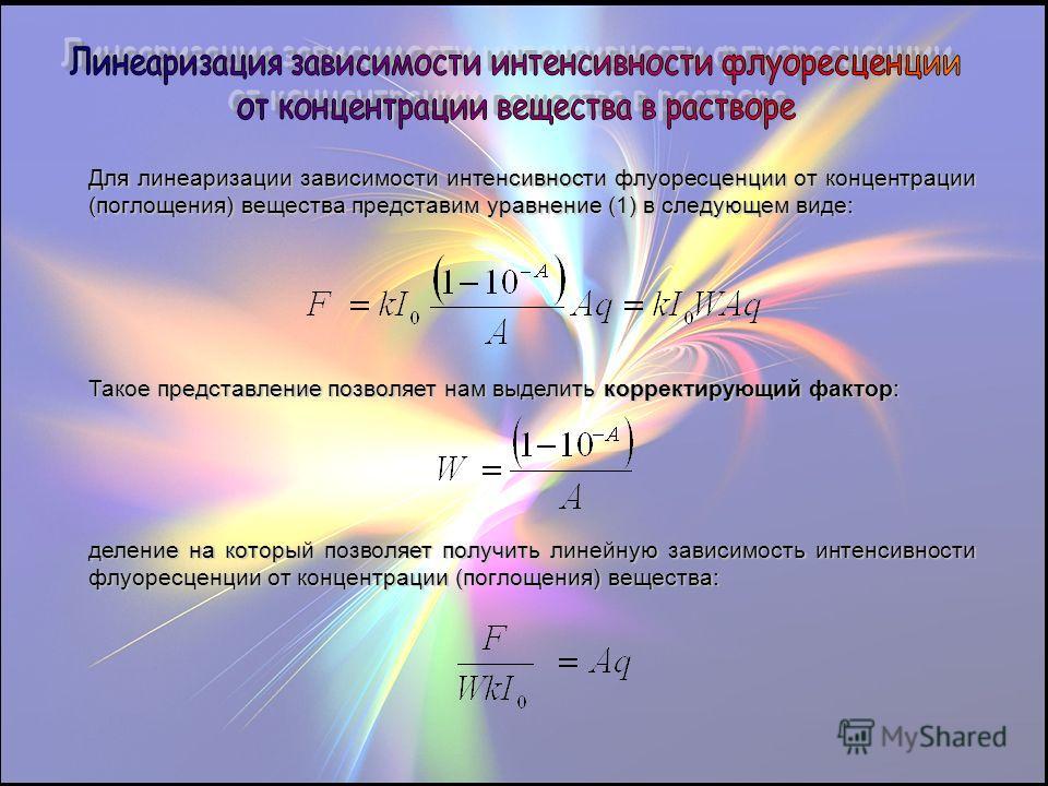 Для линеаризации зависимости интенсивности флуоресценции от концентрации (поглощения) вещества представим уравнение (1) в следующем виде: Такое представление позволяет нам выделить корректирующий фактор: деление на который позволяет получить линейную
