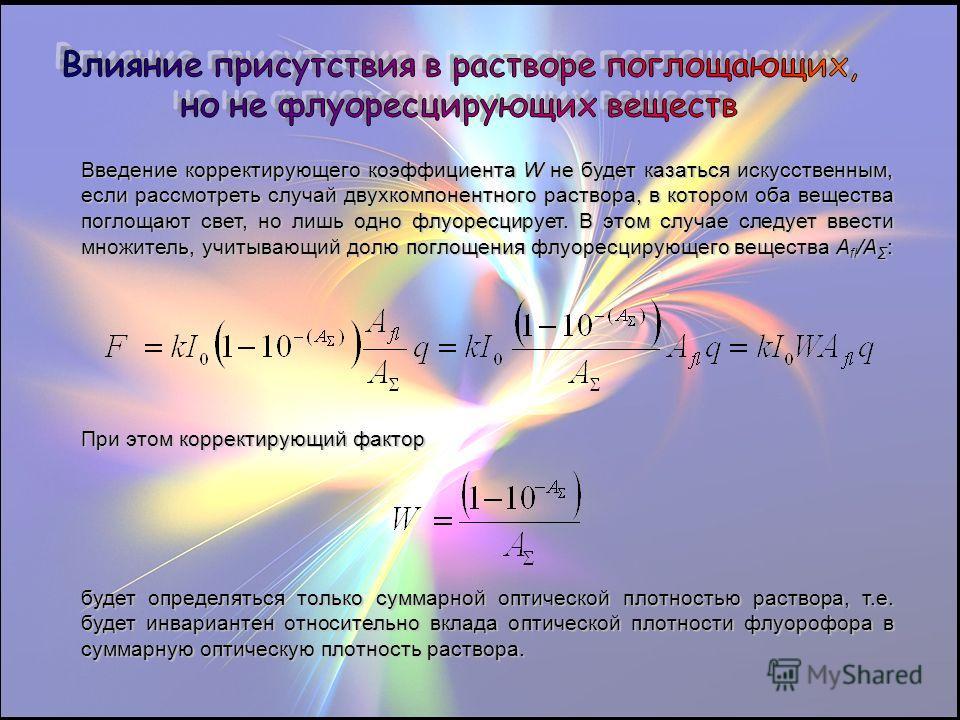 Введение корректирующего коэффициента W не будет казаться искусственным, если рассмотреть случай двухкомпонентного раствора, в котором оба вещества поглощают свет, но лишь одно флуоресцирует. В этом случае следует ввести множитель, учитывающий долю п