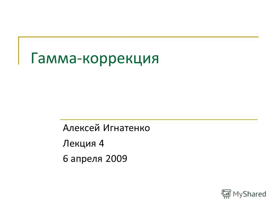 Гамма-коррекция Алексей Игнатенко Лекция 4 6 апреля 2009
