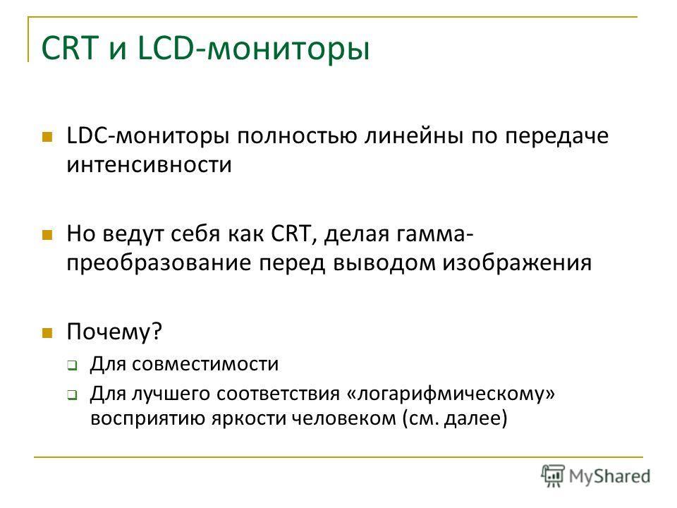 СRT и LCD-мониторы LDC-мониторы полностью линейны по передаче интенсивности Но ведут себя как CRT, делая гамма- преобразование перед выводом изображения Почему? Для совместимости Для лучшего соответствия «логарифмическому» восприятию яркости человеко