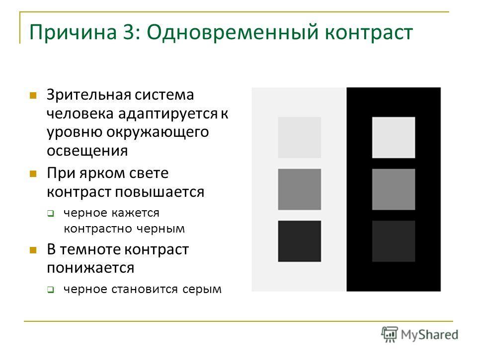 Причина 3: Одновременный контраст Зрительная система человека адаптируется к уровню окружающего освещения При ярком свете контраст повышается черное кажется контрастно черным В темноте контраст понижается черное становится серым