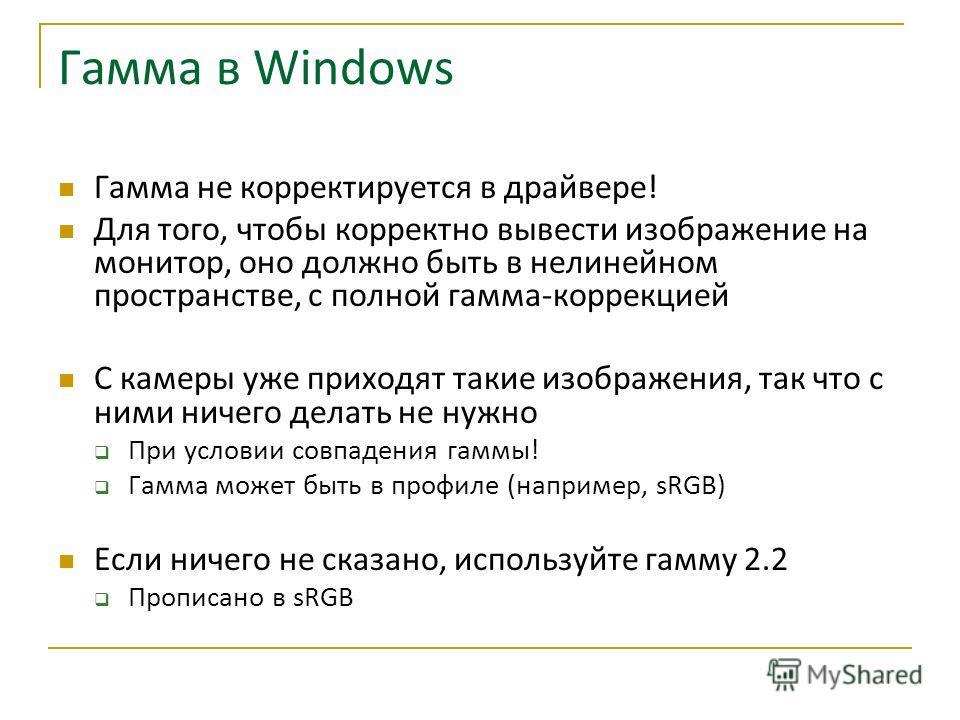 Гамма в Windows Гамма не корректируется в драйвере! Для того, чтобы корректно вывести изображение на монитор, оно должно быть в нелинейном пространстве, с полной гамма-коррекцией С камеры уже приходят такие изображения, так что с ними ничего делать н