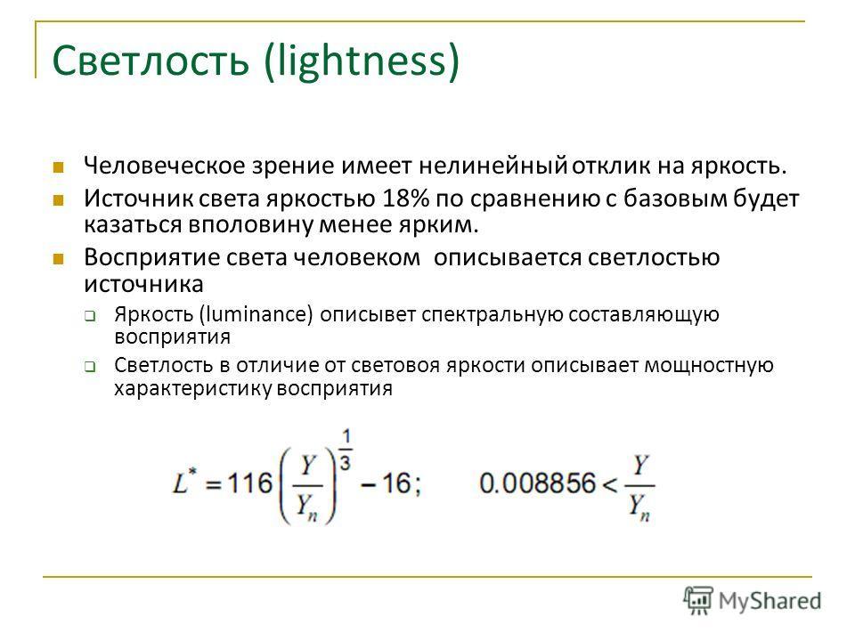 Светлость (lightness) Человеческое зрение имеет нелинейный отклик на яркость. Источник света яркостью 18% по сравнению с базовым будет казаться вполовину менее ярким. Восприятие света человеком описывается светлостью источника Яркость (luminance) опи