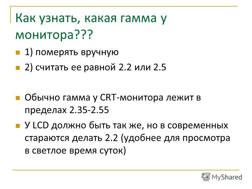 Как узнать, какая гамма у монитора??? 1) померять вручную 2) считать ее равной 2.2 или 2.5 Обычно гамма у CRT-монитора лежит в пределах 2.35-2.55 У LCD должно быть так же, но в современных стараются делать 2.2 (удобнее для просмотра в светлое время с
