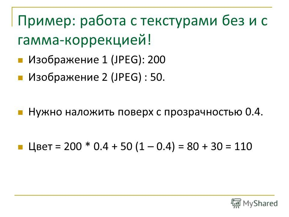 Пример: работа с текстурами без и с гамма-коррекцией! Изображение 1 (JPEG): 200 Изображение 2 (JPEG) : 50. Нужно наложить поверх с прозрачностью 0.4. Цвет = 200 * 0.4 + 50 (1 – 0.4) = 80 + 30 = 110