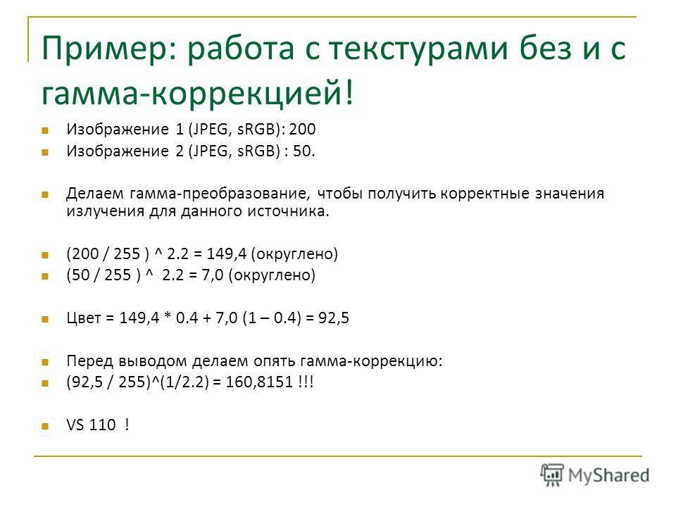 Пример: работа с текстурами без и с гамма-коррекцией! Изображение 1 (JPEG, sRGB): 200 Изображение 2 (JPEG, sRGB) : 50. Делаем гамма-преобразование, чтобы получить корректные значения излучения для данного источника. (200 / 255 ) ^ 2.2 = 149,4 (округл