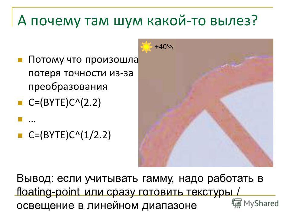 А почему там шум какой-то вылез? Потому что произошла потеря точности из-за преобразования C=(BYTE)C^(2.2) … C=(BYTE)C^(1/2.2) Вывод: если учитывать гамму, надо работать в floating-point или сразу готовить текстуры / освещение в линейном диапазоне +4